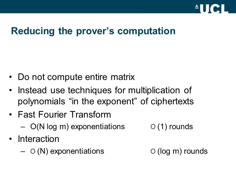 Reducing the prover's computation Do not compute entire matrix Instead use techniques for multiplication of polynomials in the exponent of ciphertexts Fast Fourier Transform – O(N log m) exponentiations O (1) rounds Interaction – O (N) exponentiations O (log m) rounds