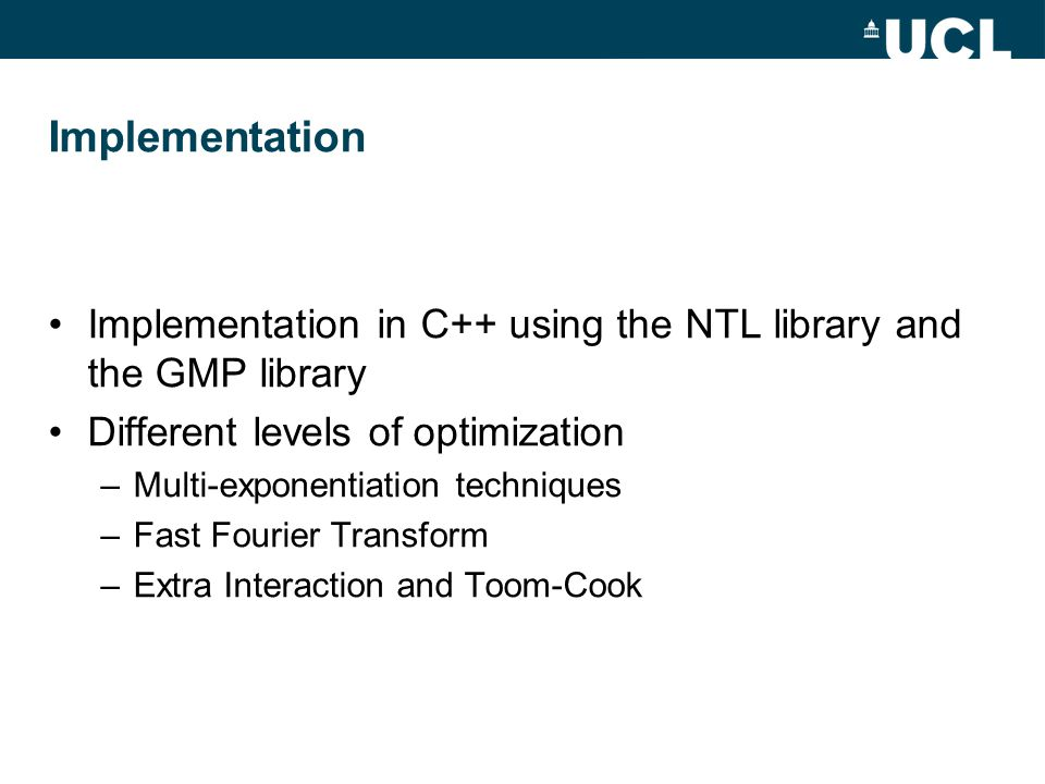 Implementation Implementation in C++ using the NTL library and the GMP library Different levels of optimization –Multi-exponentiation techniques –Fast Fourier Transform –Extra Interaction and Toom-Cook