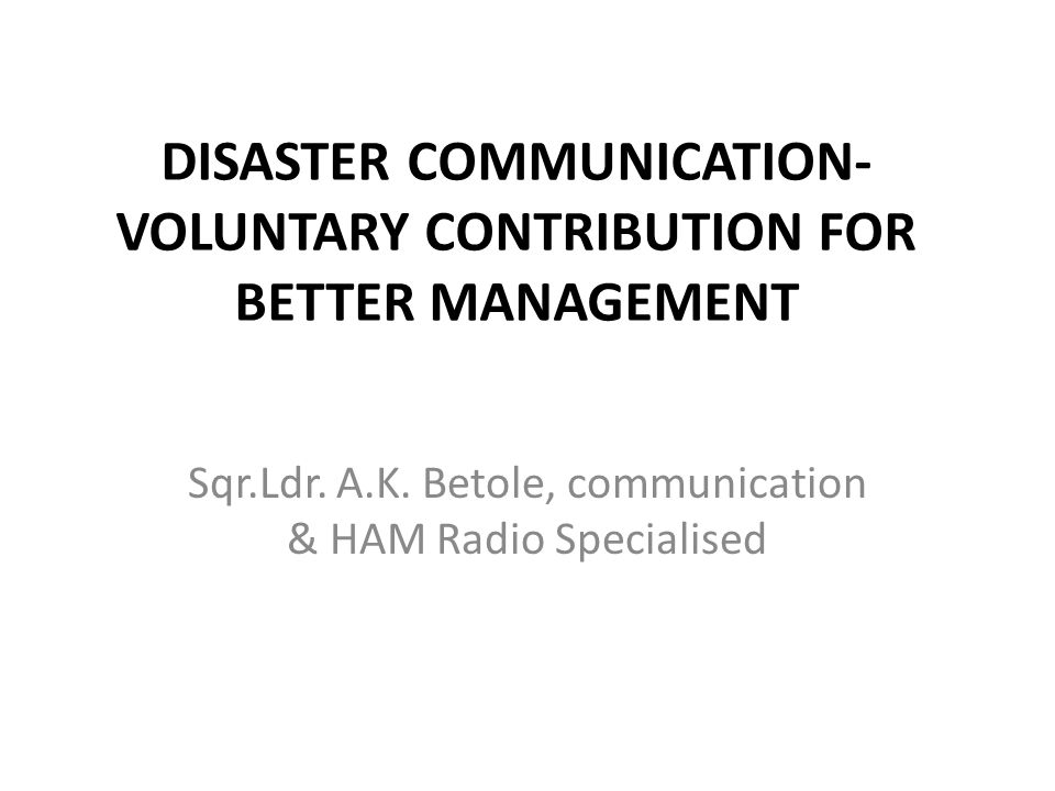 DISASTER COMMUNICATION- VOLUNTARY CONTRIBUTION FOR BETTER MANAGEMENT Sqr.Ldr. A.K. Betole, communication & HAM Radio Specialised