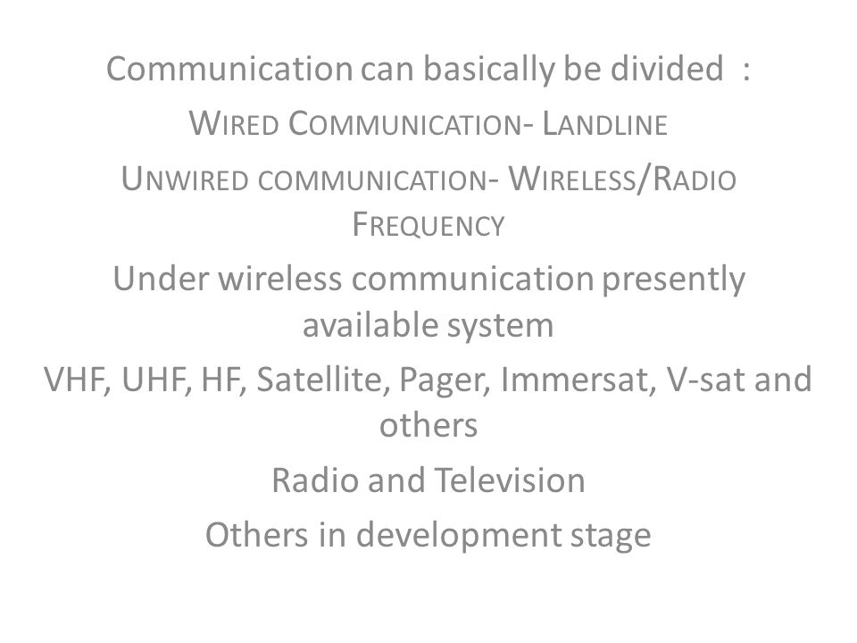 Communication can basically be divided : W IRED C OMMUNICATION - L ANDLINE U NWIRED COMMUNICATION - W IRELESS /R ADIO F REQUENCY Under wireless commun