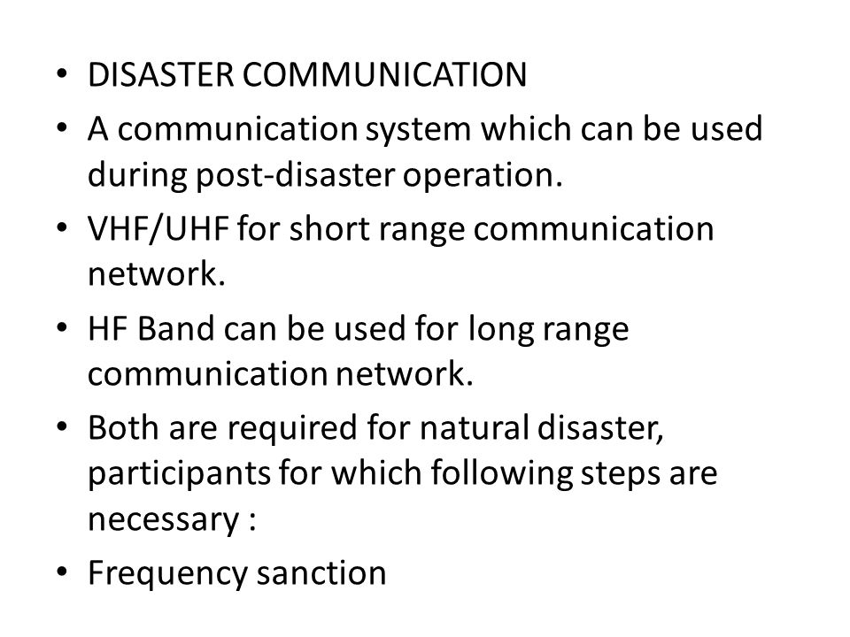 DISASTER COMMUNICATION A communication system which can be used during post-disaster operation. VHF/UHF for short range communication network. HF Band