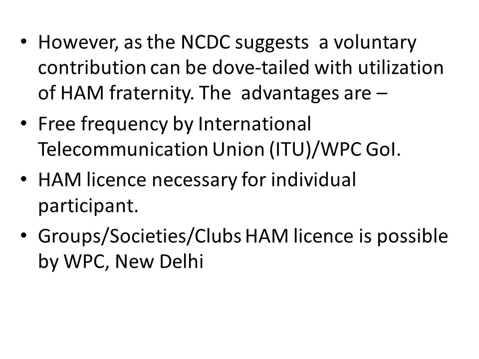 However, as the NCDC suggests a voluntary contribution can be dove-tailed with utilization of HAM fraternity. The advantages are – Free frequency by I