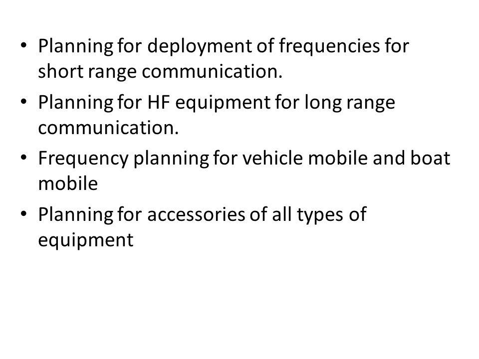 Planning for deployment of frequencies for short range communication. Planning for HF equipment for long range communication. Frequency planning for v