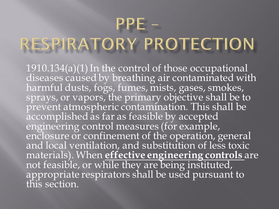 1910.134(a)(1) In the control of those occupational diseases caused by breathing air contaminated with harmful dusts, fogs, fumes, mists, gases, smokes, sprays, or vapors, the primary objective shall be to prevent atmospheric contamination.