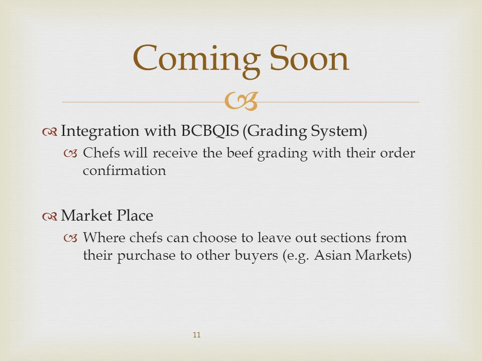   Integration with BCBQIS (Grading System)  Chefs will receive the beef grading with their order confirmation  Market Place  Where chefs can choose to leave out sections from their purchase to other buyers (e.g.