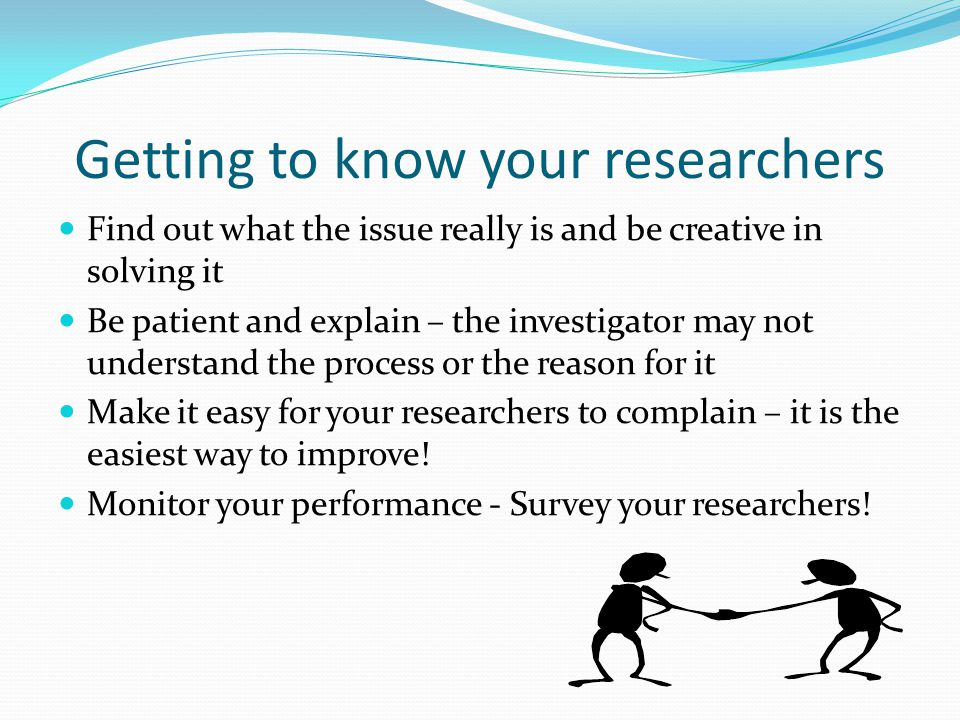 Getting to know your researchers Find out what the issue really is and be creative in solving it Be patient and explain – the investigator may not understand the process or the reason for it Make it easy for your researchers to complain – it is the easiest way to improve.