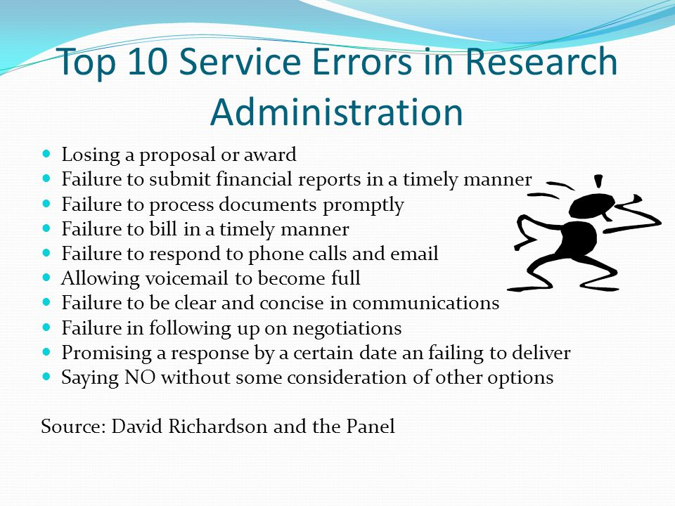 Top 10 Service Errors in Research Administration Losing a proposal or award Failure to submit financial reports in a timely manner Failure to process documents promptly Failure to bill in a timely manner Failure to respond to phone calls and email Allowing voicemail to become full Failure to be clear and concise in communications Failure in following up on negotiations Promising a response by a certain date an failing to deliver Saying NO without some consideration of other options Source: David Richardson and the Panel