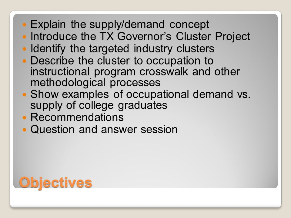 Objectives Explain the supply/demand concept Introduce the TX Governor's Cluster Project Identify the targeted industry clusters Describe the cluster to occupation to instructional program crosswalk and other methodological processes Show examples of occupational demand vs.