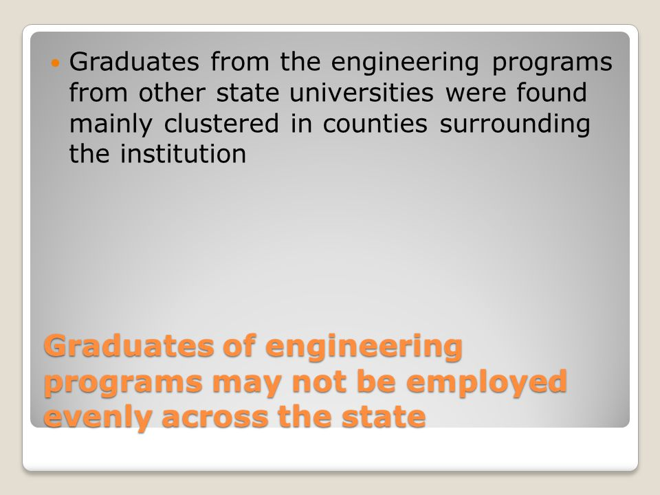 Graduates of engineering programs may not be employed evenly across the state Graduates from the engineering programs from other state universities were found mainly clustered in counties surrounding the institution