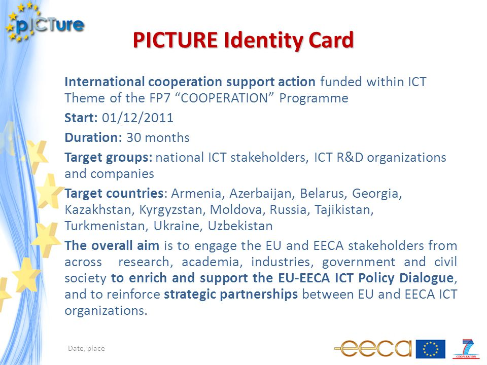 PICTURE Identity Card International cooperation support action funded within ICT Theme of the FP7 COOPERATION Programme Start: 01/12/2011 Duration: 30 months Target groups: national ICT stakeholders, ICT R&D organizations and companies Target countries: Armenia, Azerbaijan, Belarus, Georgia, Kazakhstan, Kyrgyzstan, Moldova, Russia, Tajikistan, Turkmenistan, Ukraine, Uzbekistan The overall aim is to engage the EU and EECA stakeholders from across research, academia, industries, government and civil society to enrich and support the EU-EECA ICT Policy Dialogue, and to reinforce strategic partnerships between EU and EECA ICT organizations.