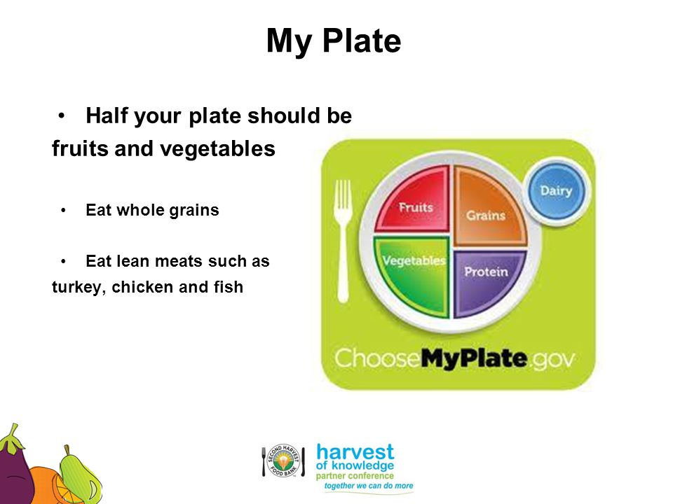 Half your plate should be fruits and vegetables Eat whole grains Eat lean meats such as turkey, chicken and fish My Plate