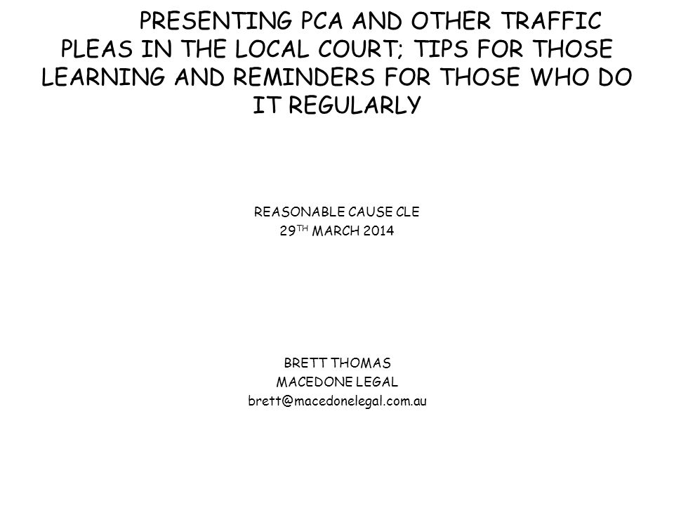 PRESENTING PCA AND OTHER TRAFFIC PLEAS IN THE LOCAL COURT; TIPS FOR THOSE LEARNING AND REMINDERS FOR THOSE WHO DO IT REGULARLY REASONABLE CAUSE CLE 29 TH MARCH 2014 BRETT THOMAS MACEDONE LEGAL brett@macedonelegal.com.au