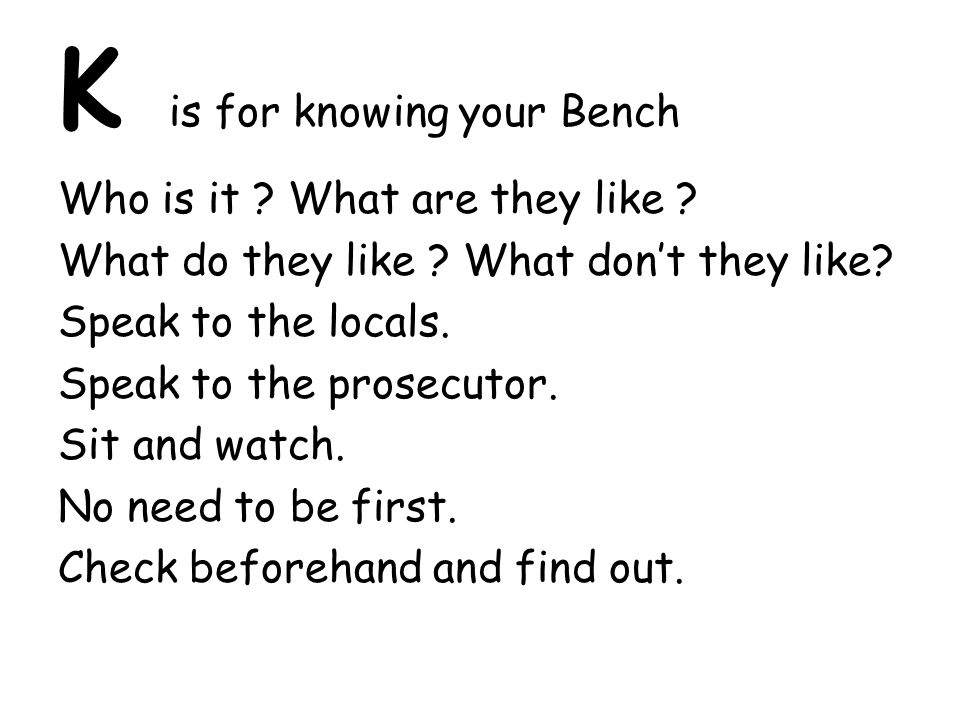 K is for knowing your Bench Who is it ? What are they like ? What do they like ? What don't they like? Speak to the locals. Speak to the prosecutor. S