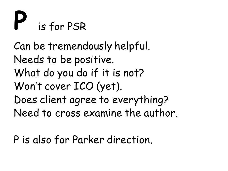 P is for PSR Can be tremendously helpful. Needs to be positive. What do you do if it is not? Won't cover ICO (yet). Does client agree to everything? N