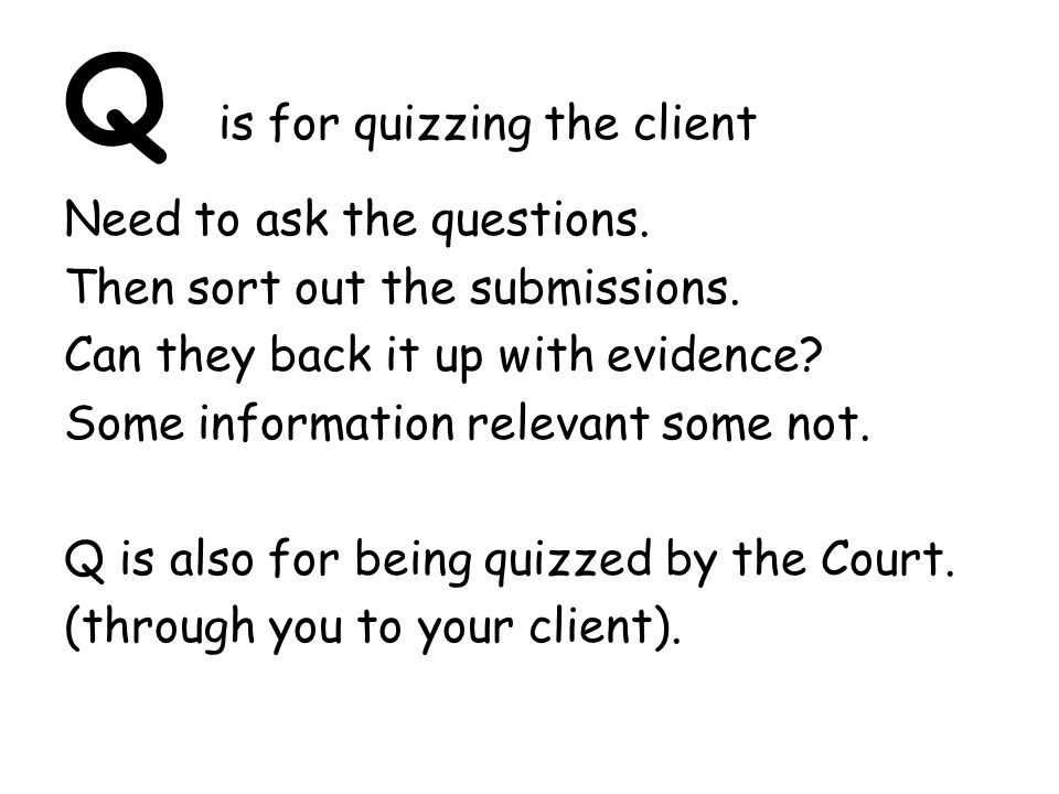 Q is for quizzing the client Need to ask the questions.