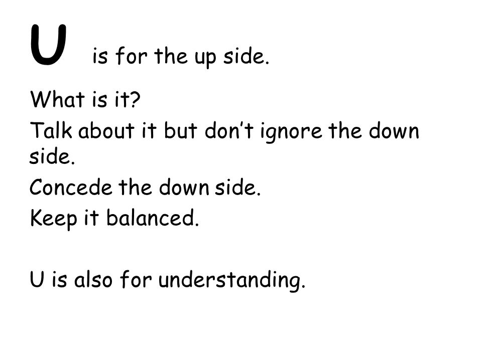 U is for the up side. What is it. Talk about it but don't ignore the down side.