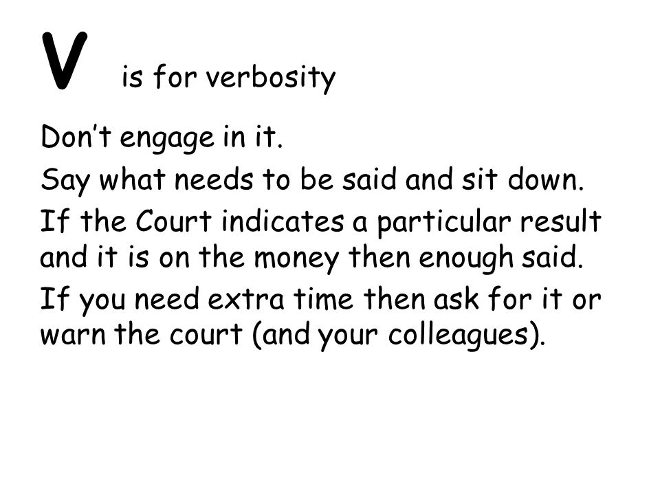 V is for verbosity Don't engage in it. Say what needs to be said and sit down. If the Court indicates a particular result and it is on the money then