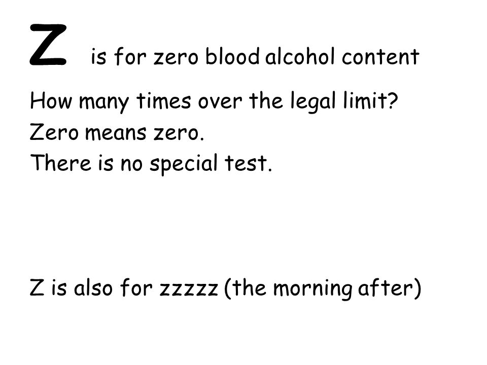 Z is for zero blood alcohol content How many times over the legal limit.