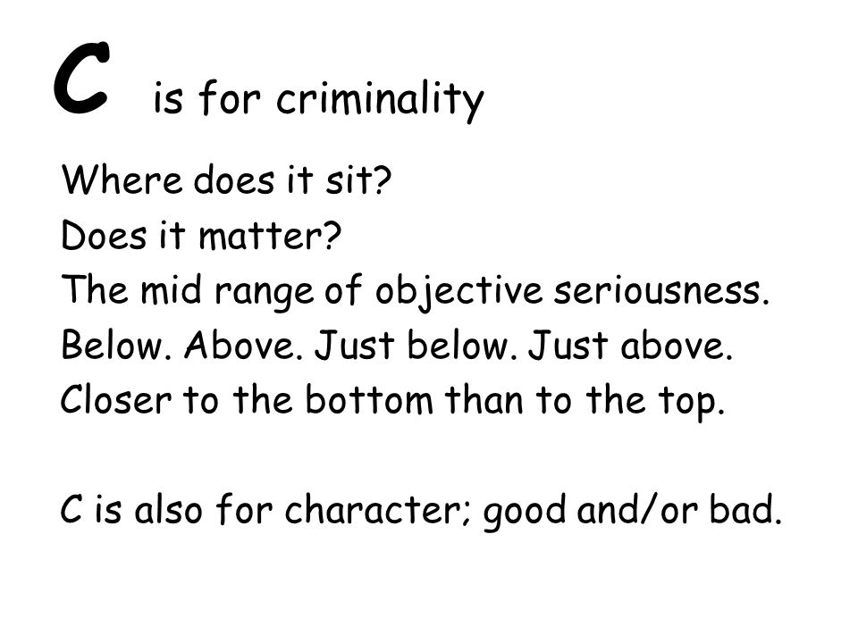 C is for criminality Where does it sit. Does it matter.
