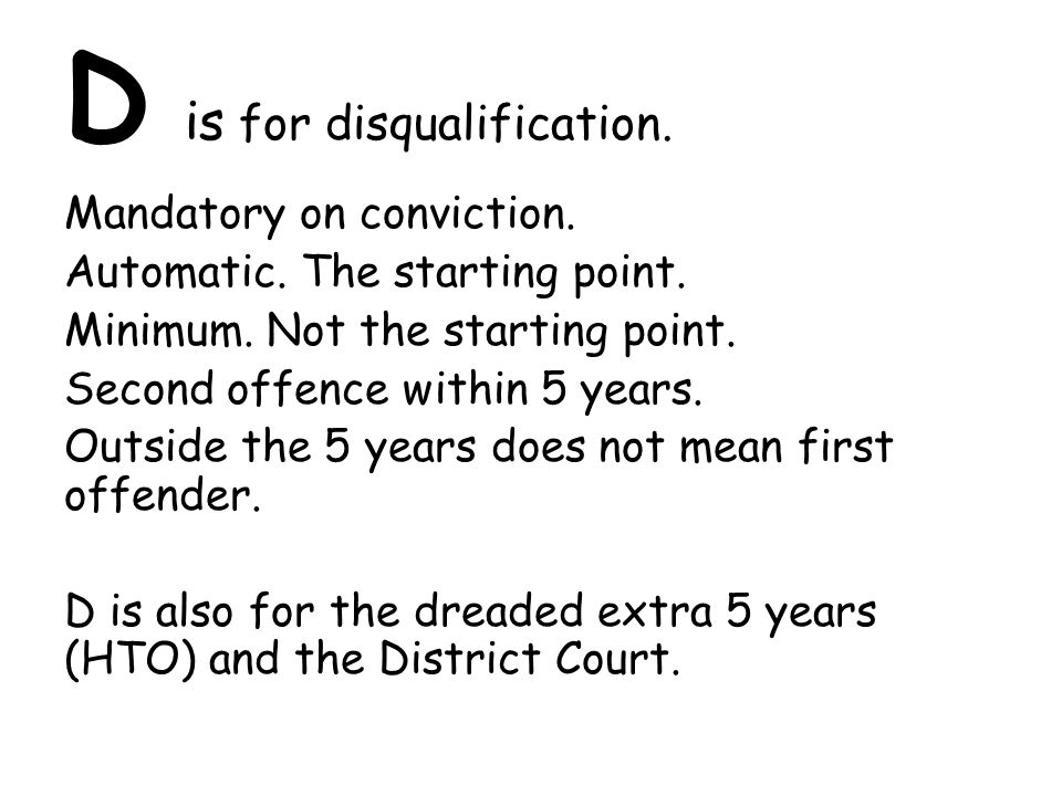 D is for disqualification. Mandatory on conviction. Automatic. The starting point. Minimum. Not the starting point. Second offence within 5 years. Out