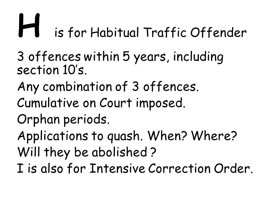 H is for Habitual Traffic Offender 3 offences within 5 years, including section 10's.