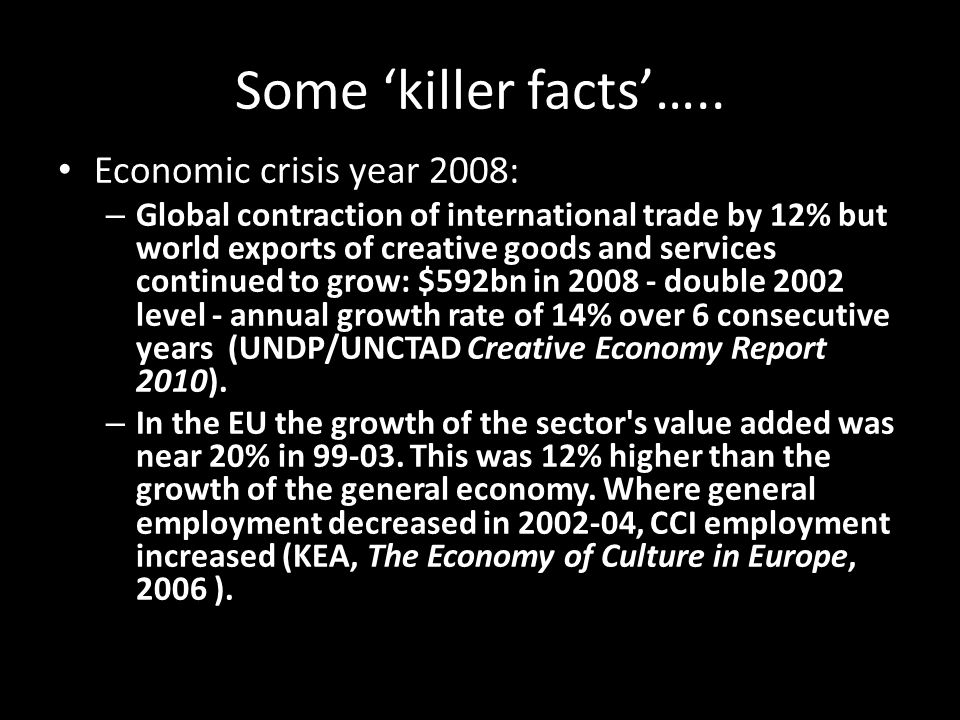 Some 'killer facts'….. Economic crisis year 2008: – Global contraction of international trade by 12% but world exports of creative goods and services