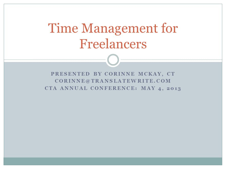 PRESENTED BY CORINNE MCKAY, CT CORINNE@TRANSLATEWRITE.COM CTA ANNUAL CONFERENCE: MAY 4, 2013 Time Management for Freelancers