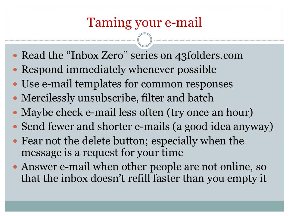 Taming your e-mail Read the Inbox Zero series on 43folders.com Respond immediately whenever possible Use e-mail templates for common responses Mercilessly unsubscribe, filter and batch Maybe check e-mail less often (try once an hour) Send fewer and shorter e-mails (a good idea anyway) Fear not the delete button; especially when the message is a request for your time Answer e-mail when other people are not online, so that the inbox doesn't refill faster than you empty it