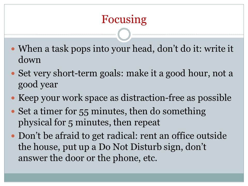 Focusing When a task pops into your head, don't do it: write it down Set very short-term goals: make it a good hour, not a good year Keep your work space as distraction-free as possible Set a timer for 55 minutes, then do something physical for 5 minutes, then repeat Don't be afraid to get radical: rent an office outside the house, put up a Do Not Disturb sign, don't answer the door or the phone, etc.