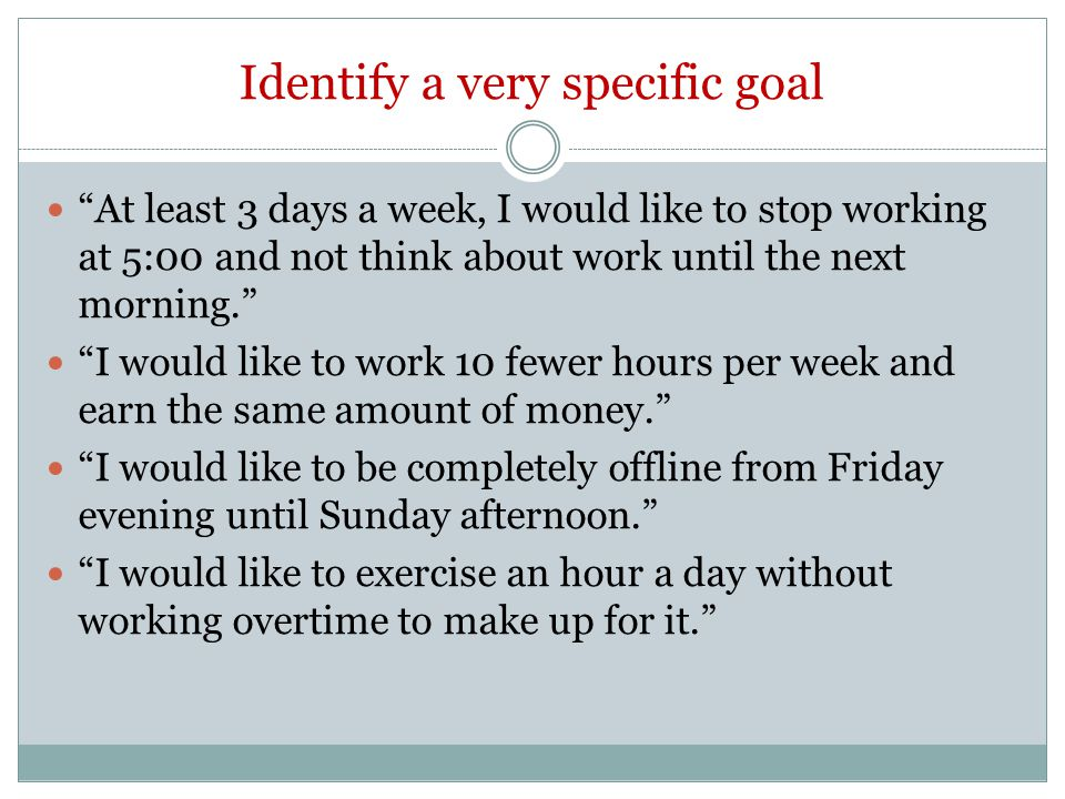 Identify a very specific goal At least 3 days a week, I would like to stop working at 5:00 and not think about work until the next morning. I would like to work 10 fewer hours per week and earn the same amount of money. I would like to be completely offline from Friday evening until Sunday afternoon. I would like to exercise an hour a day without working overtime to make up for it.