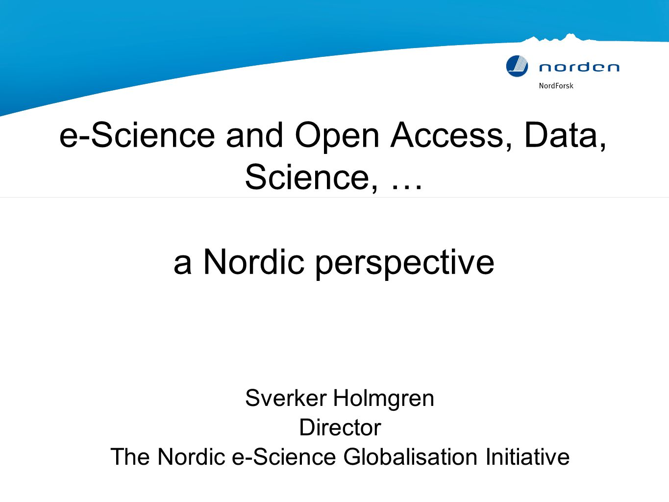 e-Science and Open Access, Data, Science, … a Nordic perspective Sverker Holmgren Director The Nordic e-Science Globalisation Initiative