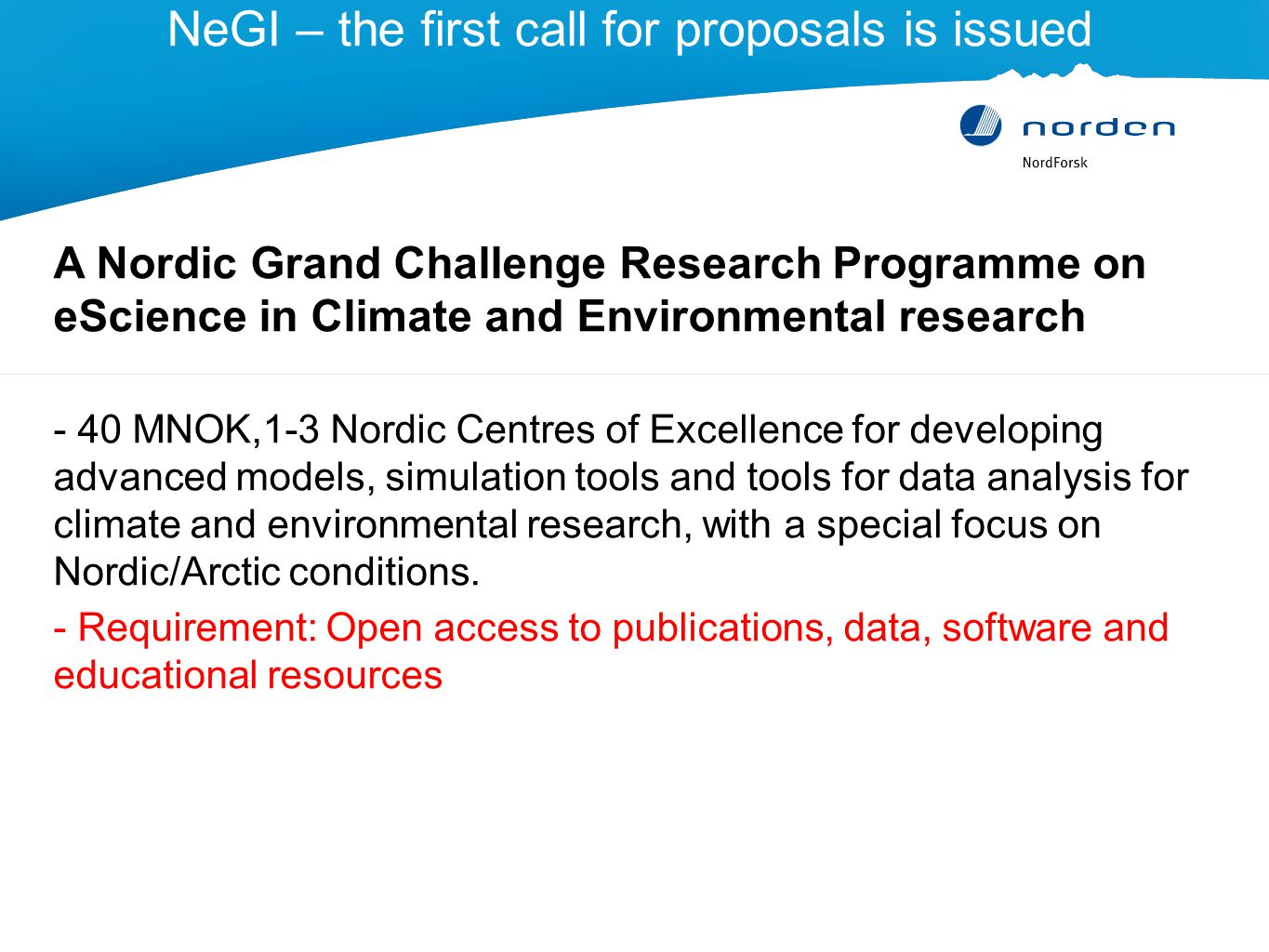 NeGI – the first call for proposals is issued A Nordic Grand Challenge Research Programme on eScience in Climate and Environmental research - 40 MNOK,1-3 Nordic Centres of Excellence for developing advanced models, simulation tools and tools for data analysis for climate and environmental research, with a special focus on Nordic/Arctic conditions.