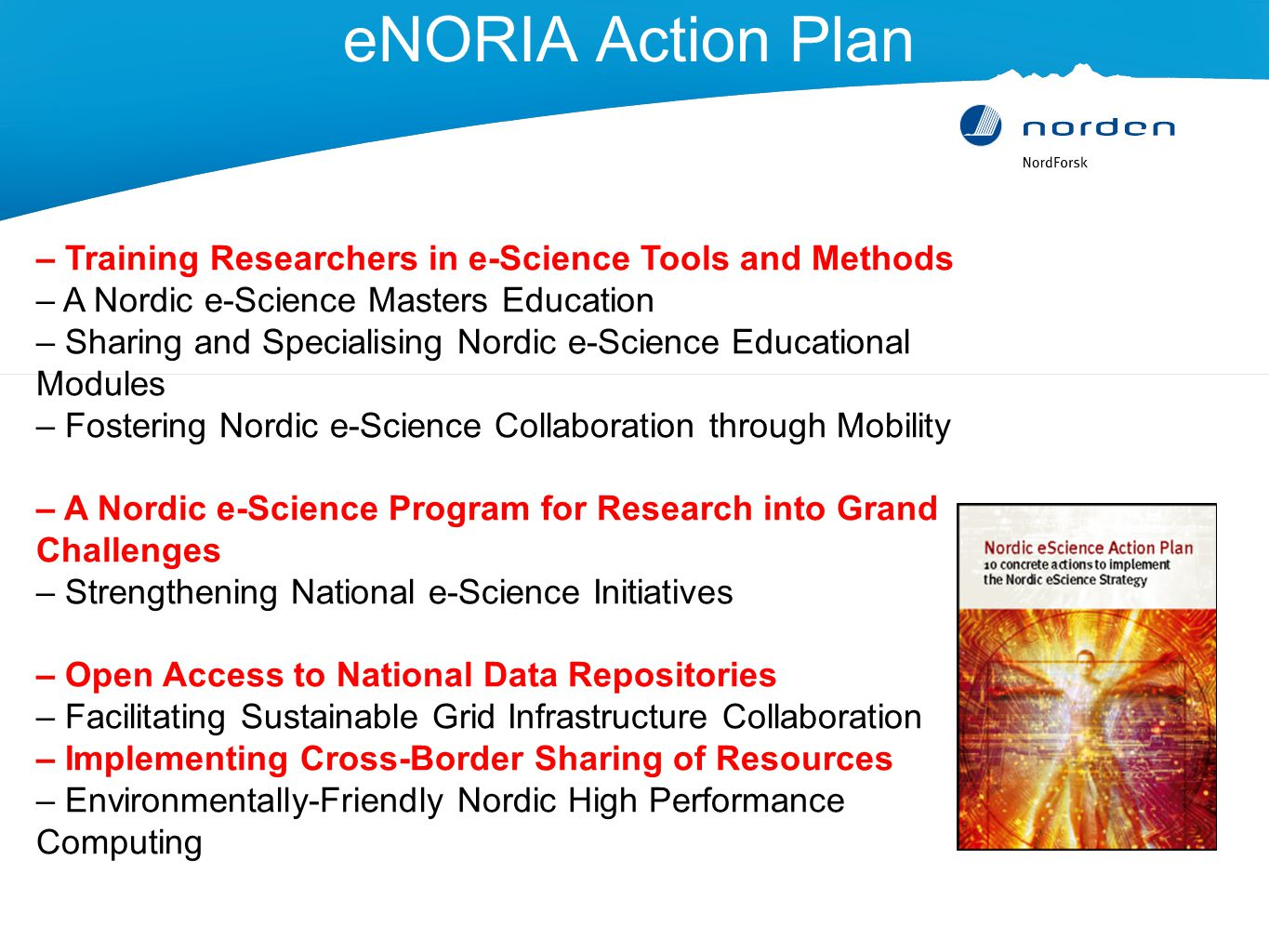 eNORIA Action Plan – Training Researchers in e-Science Tools and Methods – A Nordic e-Science Masters Education – Sharing and Specialising Nordic e-Science Educational Modules – Fostering Nordic e-Science Collaboration through Mobility – A Nordic e-Science Program for Research into Grand Challenges – Strengthening National e-Science Initiatives – Open Access to National Data Repositories – Facilitating Sustainable Grid Infrastructure Collaboration – Implementing Cross-Border Sharing of Resources – Environmentally-Friendly Nordic High Performance Computing