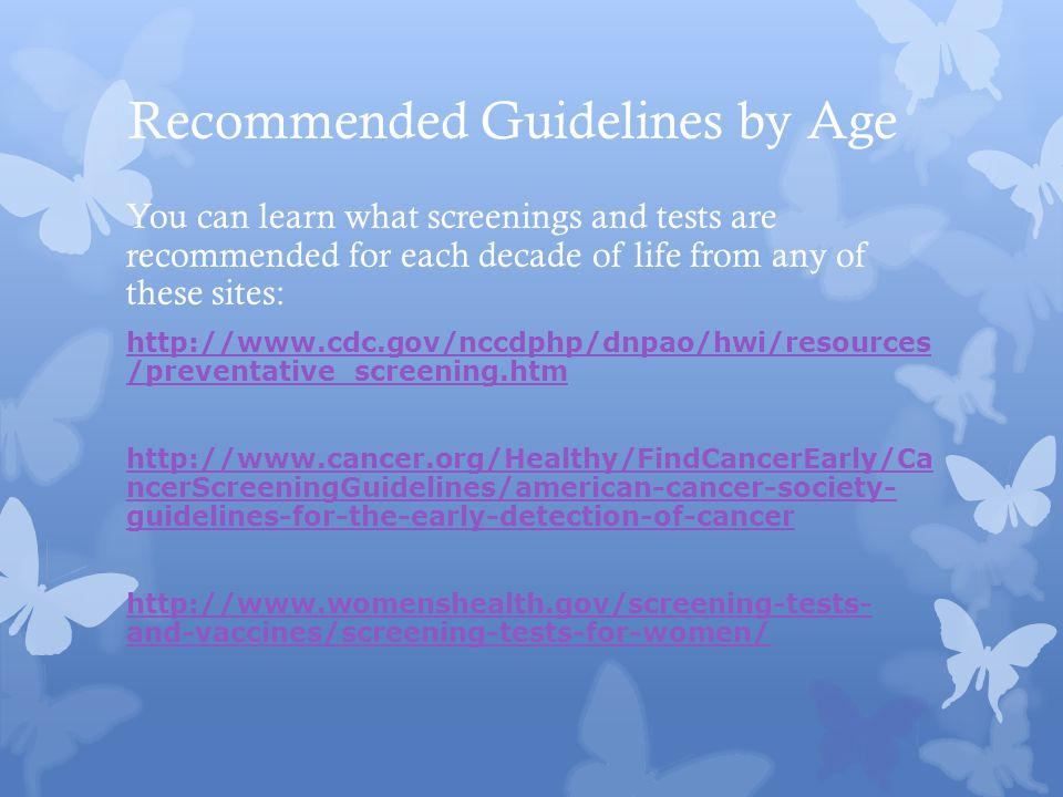 Recommended Guidelines by Age You can learn what screenings and tests are recommended for each decade of life from any of these sites: http://www.cdc.gov/nccdphp/dnpao/hwi/resources /preventative_screening.htm http://www.cancer.org/Healthy/FindCancerEarly/Ca ncerScreeningGuidelines/american-cancer-society- guidelines-for-the-early-detection-of-cancer http://www.womenshealth.gov/screening-tests- and-vaccines/screening-tests-for-women/