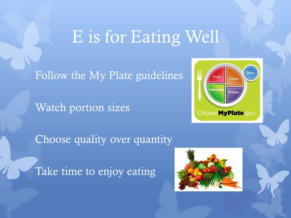 E is for Eating Well Follow the My Plate guidelines Watch portion sizes Choose quality over quantity Take time to enjoy eating