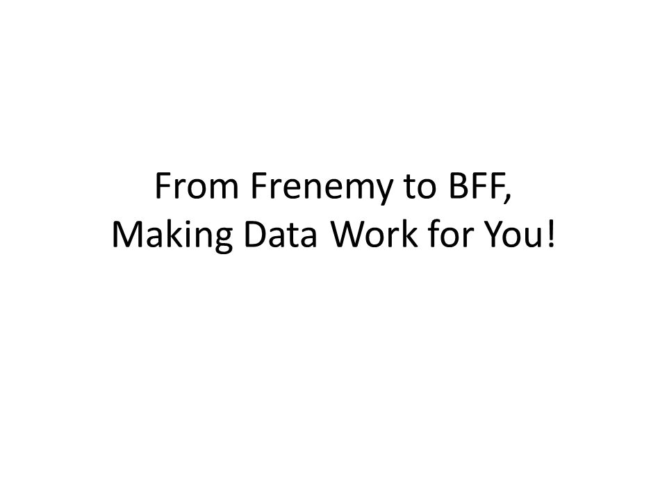 From Frenemy to BFF, Making Data Work for You!