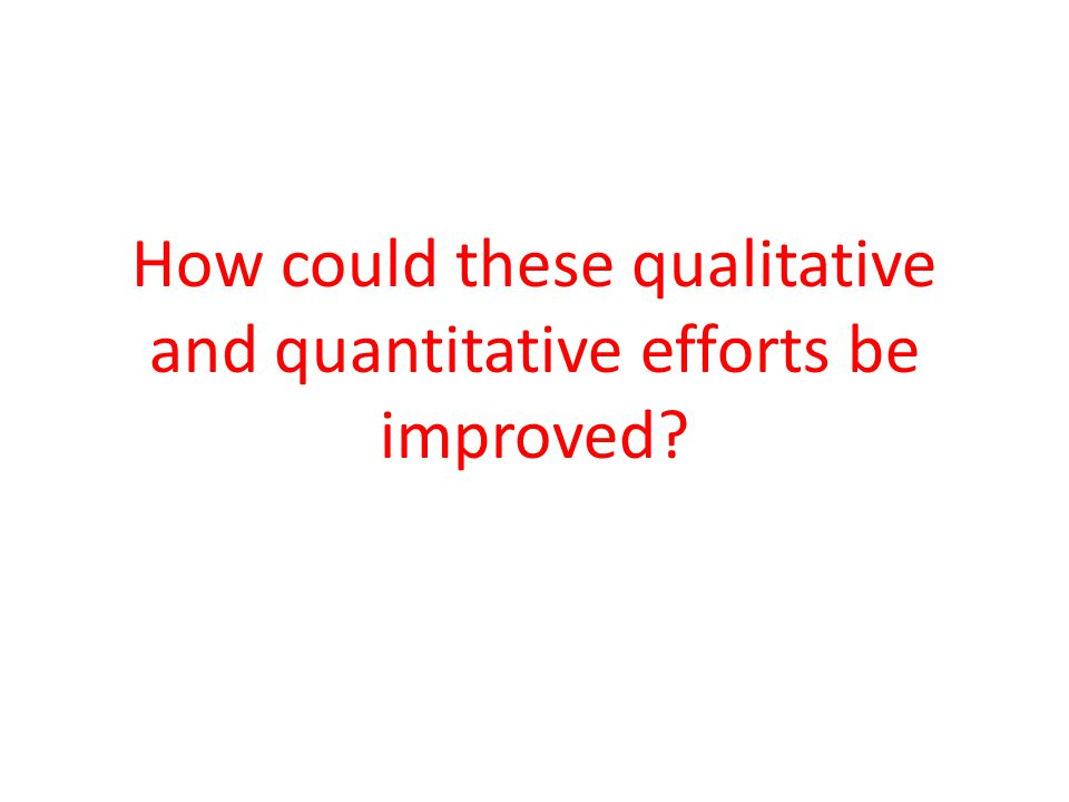 How could these qualitative and quantitative efforts be improved?