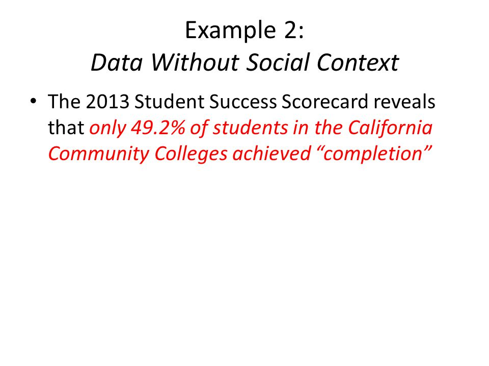 Example 2: Data Without Social Context The 2013 Student Success Scorecard reveals that only 49.2% of students in the California Community Colleges achieved completion