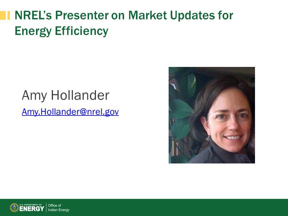 NREL's Presenter on Market Updates for Energy Efficiency Amy Hollander Amy.Hollander@nrel.gov