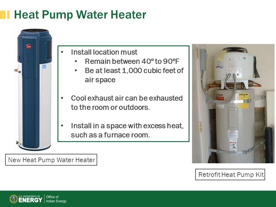 Heat Pump Water Heater New Heat Pump Water Heater Retrofit Heat Pump Kit Install location must Remain between 40º to 90ºF Be at least 1,000 cubic feet