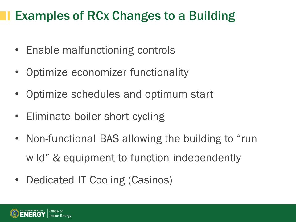 Examples of RCx Changes to a Building Enable malfunctioning controls Optimize economizer functionality Optimize schedules and optimum start Eliminate