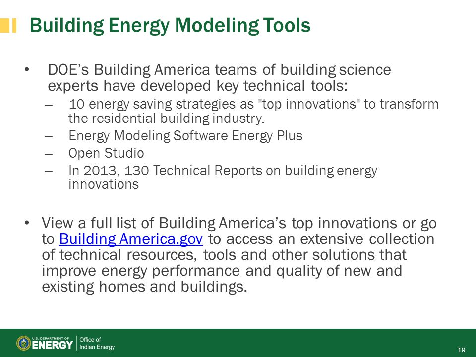 Building Energy Modeling Tools DOE's Building America teams of building science experts have developed key technical tools: – 10 energy saving strateg