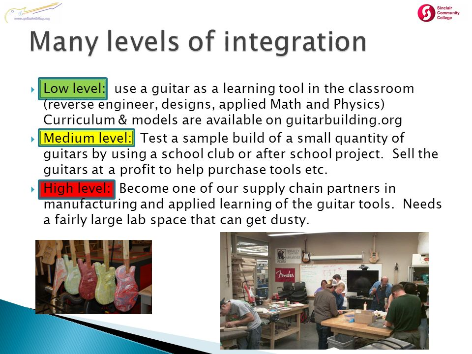  Low level: use a guitar as a learning tool in the classroom (reverse engineer, designs, applied Math and Physics) Curriculum & models are available on guitarbuilding.org  Medium level: Test a sample build of a small quantity of guitars by using a school club or after school project.