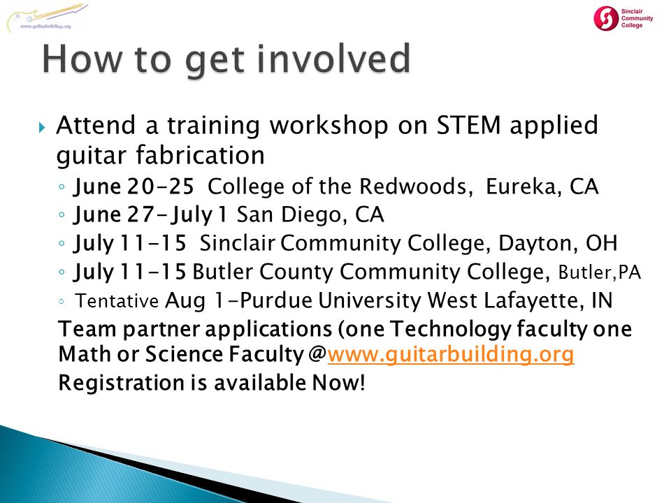  Attend a training workshop on STEM applied guitar fabrication ◦ June 20-25 College of the Redwoods, Eureka, CA ◦ June 27- July 1 San Diego, CA ◦ July 11-15 Sinclair Community College, Dayton, OH ◦ July 11-15 Butler County Community College, Butler,PA ◦ Tentative Aug 1-Purdue University West Lafayette, IN Team partner applications (one Technology faculty one Math or Science Faculty @www.guitarbuilding.orgwww.guitarbuilding.org Registration is available Now!