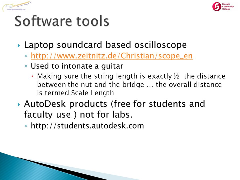  Laptop soundcard based oscilloscope ◦ http://www.zeitnitz.de/Christian/scope_en http://www.zeitnitz.de/Christian/scope_en ◦ Used to intonate a guitar  Making sure the string length is exactly ½ the distance between the nut and the bridge … the overall distance is termed Scale Length  AutoDesk products (free for students and faculty use ) not for labs.
