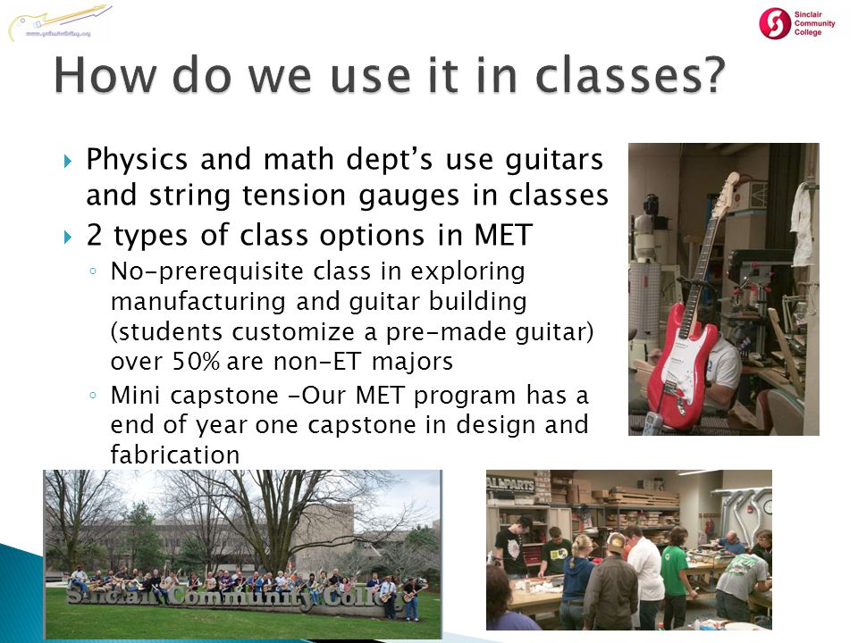  Physics and math dept's use guitars and string tension gauges in classes  2 types of class options in MET ◦ No-prerequisite class in exploring manufacturing and guitar building (students customize a pre-made guitar) over 50% are non-ET majors ◦ Mini capstone -Our MET program has a end of year one capstone in design and fabrication