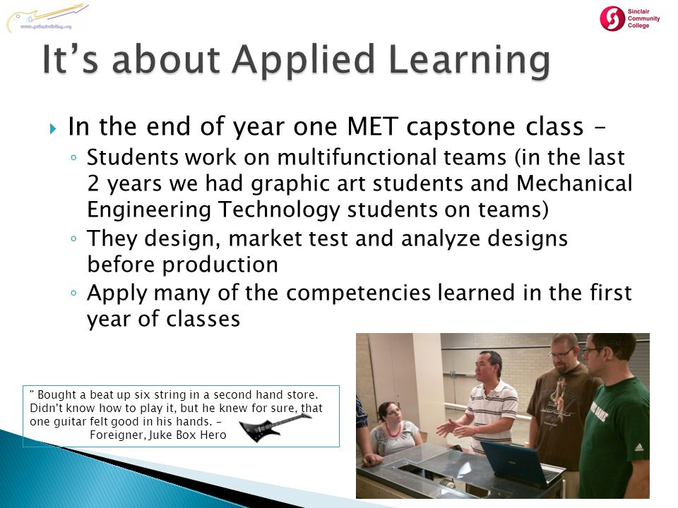  In the end of year one MET capstone class – ◦ Students work on multifunctional teams (in the last 2 years we had graphic art students and Mechanical Engineering Technology students on teams) ◦ They design, market test and analyze designs before production ◦ Apply many of the competencies learned in the first year of classes Bought a beat up six string in a second hand store.