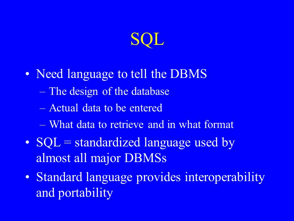SQL Need language to tell the DBMS –The design of the database –Actual data to be entered –What data to retrieve and in what format SQL = standardized language used by almost all major DBMSs Standard language provides interoperability and portability