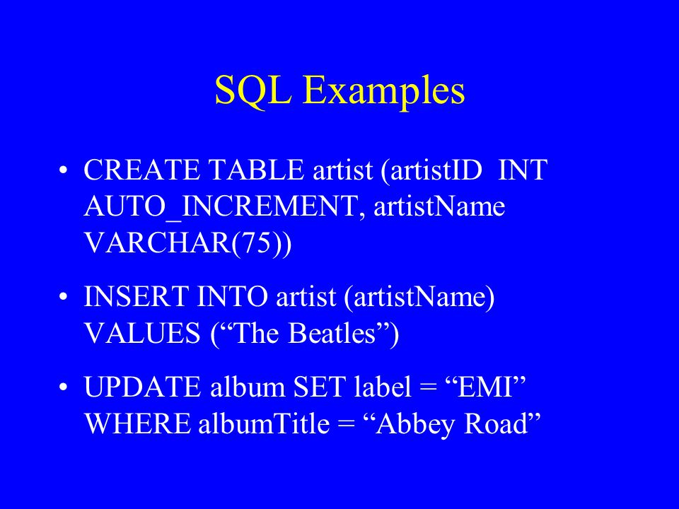 SQL Examples CREATE TABLE artist (artistID INT AUTO_INCREMENT, artistName VARCHAR(75)) INSERT INTO artist (artistName) VALUES ( The Beatles ) UPDATE album SET label = EMI WHERE albumTitle = Abbey Road