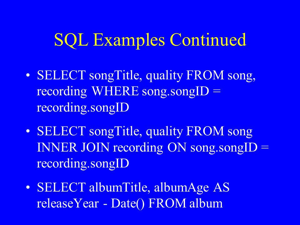 SQL Examples Continued SELECT songTitle, quality FROM song, recording WHERE song.songID = recording.songID SELECT songTitle, quality FROM song INNER JOIN recording ON song.songID = recording.songID SELECT albumTitle, albumAge AS releaseYear - Date() FROM album